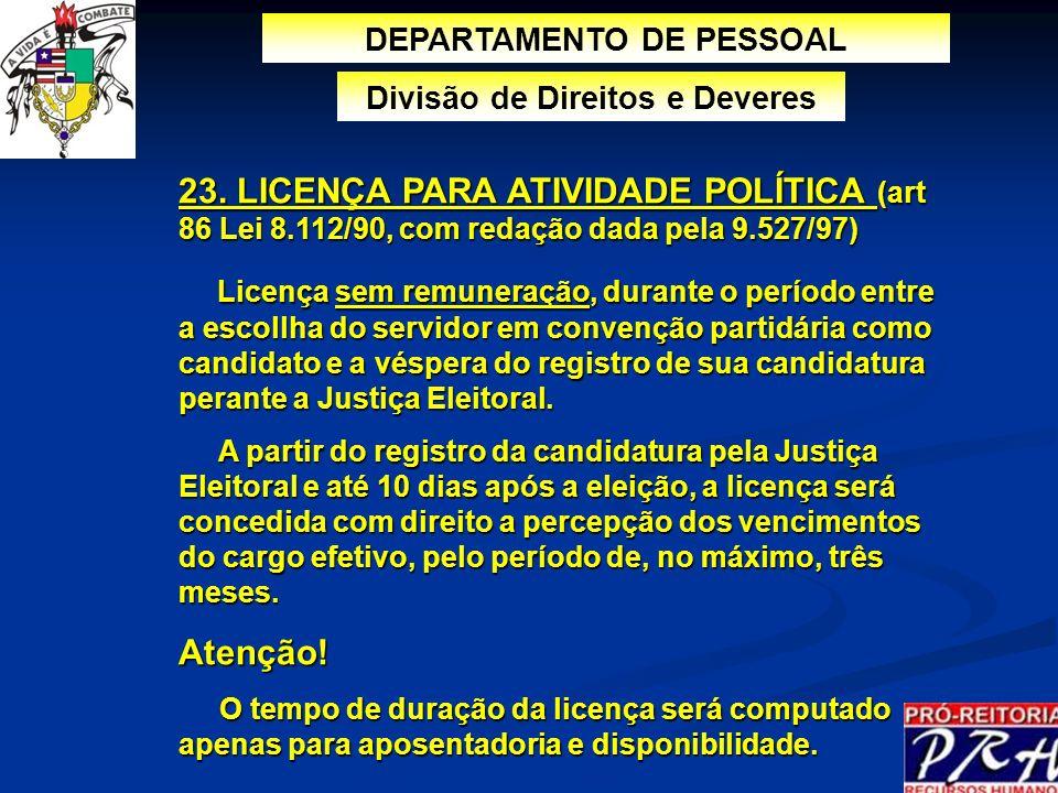 23. LICENÇA PARA ATIVIDADE POLÍTICA (art 86 Lei 8.112/90, com redação dada pela 9.527/97) Licença sem remuneração, durante o período entre a escollha