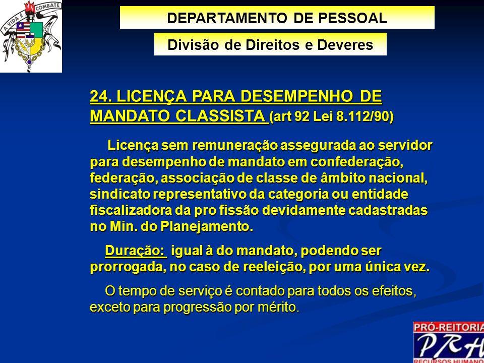 24. LICENÇA PARA DESEMPENHO DE MANDATO CLASSISTA (art 92 Lei 8.112/90) Licença sem remuneração assegurada ao servidor para desempenho de mandato em co