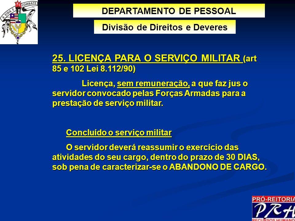 25. LICENÇA PARA O SERVIÇO MILITAR (art 85 e 102 Lei 8.112/90) Licença, sem remuneração, a que faz jus o servidor convocado pelas Forças Armadas para