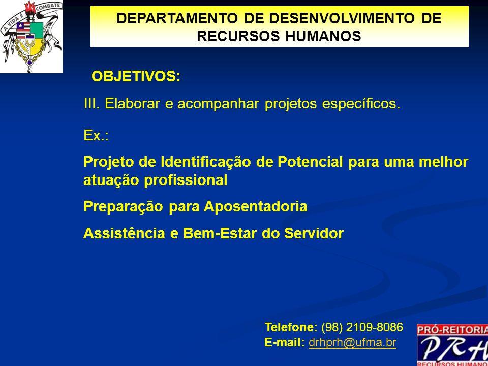 DEPARTAMENTO DE DESENVOLVIMENTO DE RECURSOS HUMANOS III. Elaborar e acompanhar projetos específicos. Telefone: (98) 2109-8086 E-mail: drhprh@ufma.brdr