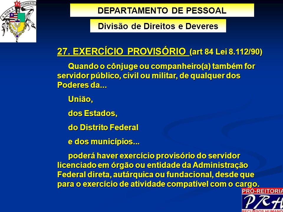 27. EXERCÍCIO PROVISÓRIO (art 84 Lei 8.112/90) Quando o cônjuge ou companheiro(a) também for servidor público, civil ou militar, de qualquer dos Poder