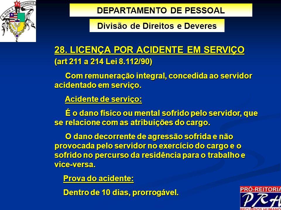 28. LICENÇA POR ACIDENTE EM SERVIÇO (art 211 a 214 Lei 8.112/90) Com remuneração integral, concedida ao servidor acidentado em serviço. Com remuneraçã