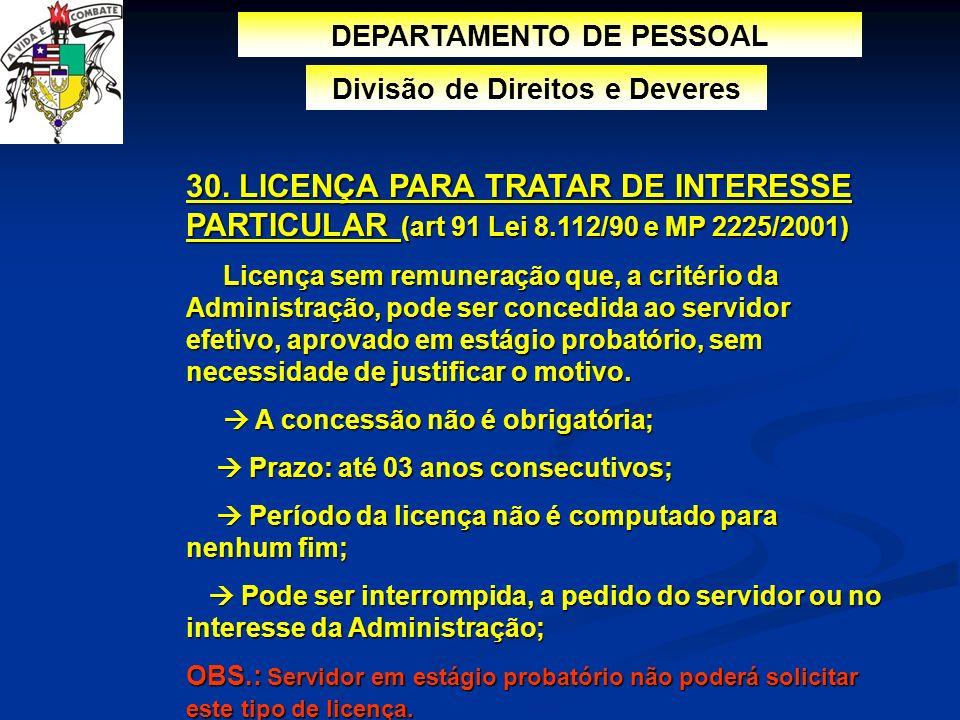 30. LICENÇA PARA TRATAR DE INTERESSE PARTICULAR (art 91 Lei 8.112/90 e MP 2225/2001) Licença sem remuneração que, a critério da Administração, pode se