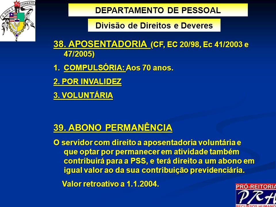 DEPARTAMENTO DE PESSOAL Divisão de Direitos e Deveres 38. APOSENTADORIA (CF, EC 20/98, Ec 41/2003 e 47/2005) 1.COMPULSÓRIA: Aos 70 anos. 2. POR INVALI