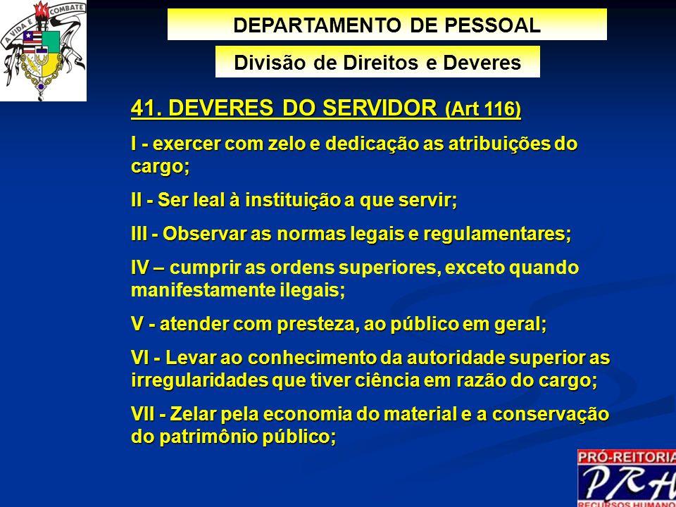 DEPARTAMENTO DE PESSOAL Divisão de Direitos e Deveres 41. DEVERES DO SERVIDOR (Art 116) I - exercer com zelo e dedicação as atribuições do cargo; II -