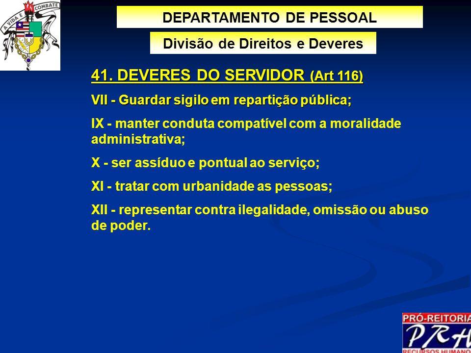 DEPARTAMENTO DE PESSOAL Divisão de Direitos e Deveres 41. DEVERES DO SERVIDOR (Art 116) VII - Guardar sigilo em repartição pública; IX - manter condut