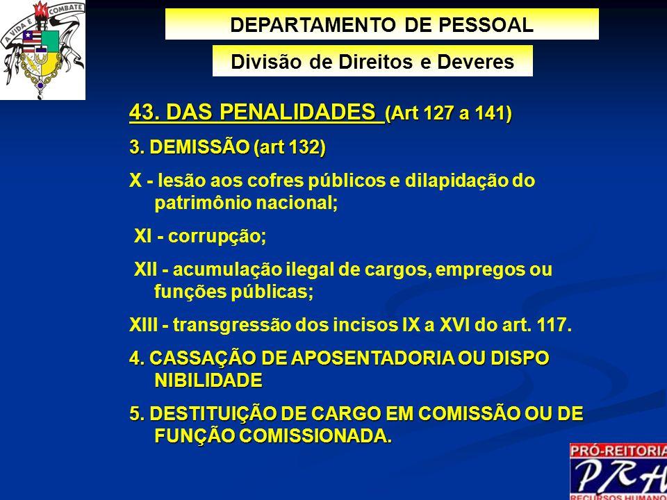 DEPARTAMENTO DE PESSOAL Divisão de Direitos e Deveres 43. DAS PENALIDADES (Art 127 a 141) 3. DEMISSÃO (art 132) X - lesão aos cofres públicos e dilapi
