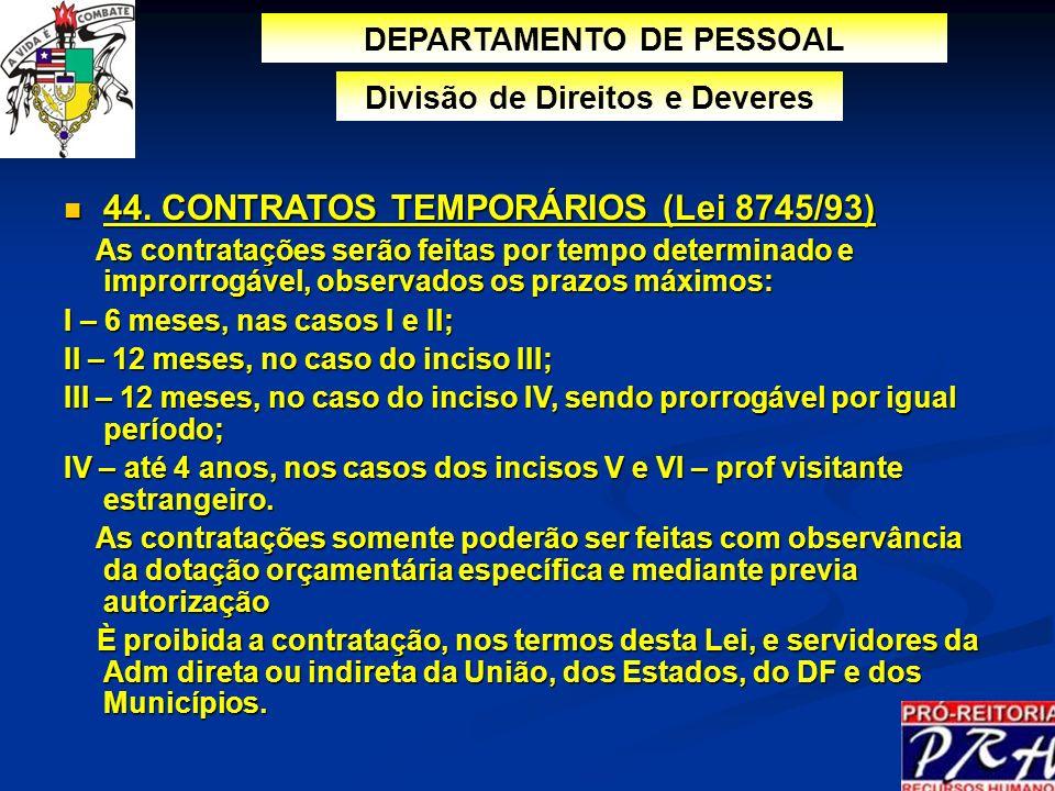 44. CONTRATOS TEMPORÁRIOS (Lei 8745/93) 44. CONTRATOS TEMPORÁRIOS (Lei 8745/93) As contratações serão feitas por tempo determinado e improrrogável, ob