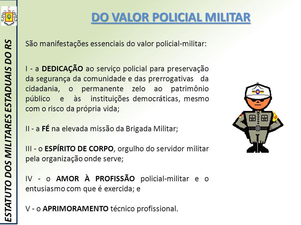 DO VALOR POLICIAL MILITAR ESTATUTO DOS MILITARES ESTADUAIS DO RS São manifestações essenciais do valor policial-militar: I - a DEDICAÇÃO ao serviço po