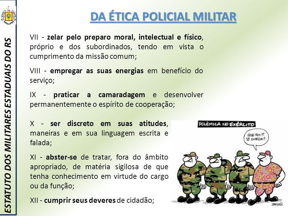 DA ÉTICA POLICIAL MILITAR ESTATUTO DOS MILITARES ESTADUAIS DO RS VII - zelar pelo preparo moral, intelectual e físico, próprio e dos subordinados, ten