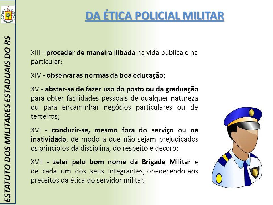 DA ÉTICA POLICIAL MILITAR ESTATUTO DOS MILITARES ESTADUAIS DO RS XIII - proceder de maneira ilibada na vida pública e na particular; XIV - observar as