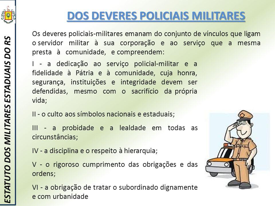 DOS DEVERES POLICIAIS MILITARES ESTATUTO DOS MILITARES ESTADUAIS DO RS Os deveres policiais-militares emanam do conjunto de vínculos que ligam o servi