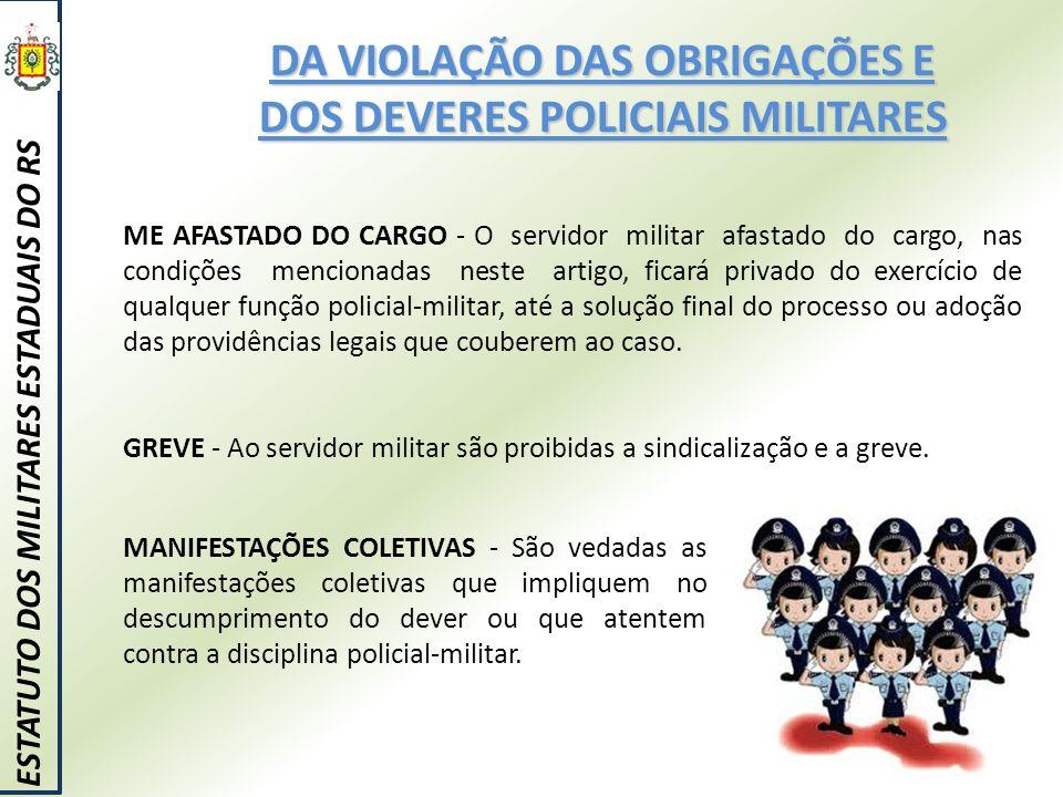 DA VIOLAÇÃO DAS OBRIGAÇÕES E DOS DEVERES POLICIAIS MILITARES ESTATUTO DOS MILITARES ESTADUAIS DO RS ME AFASTADO DO CARGO - O servidor militar afastado