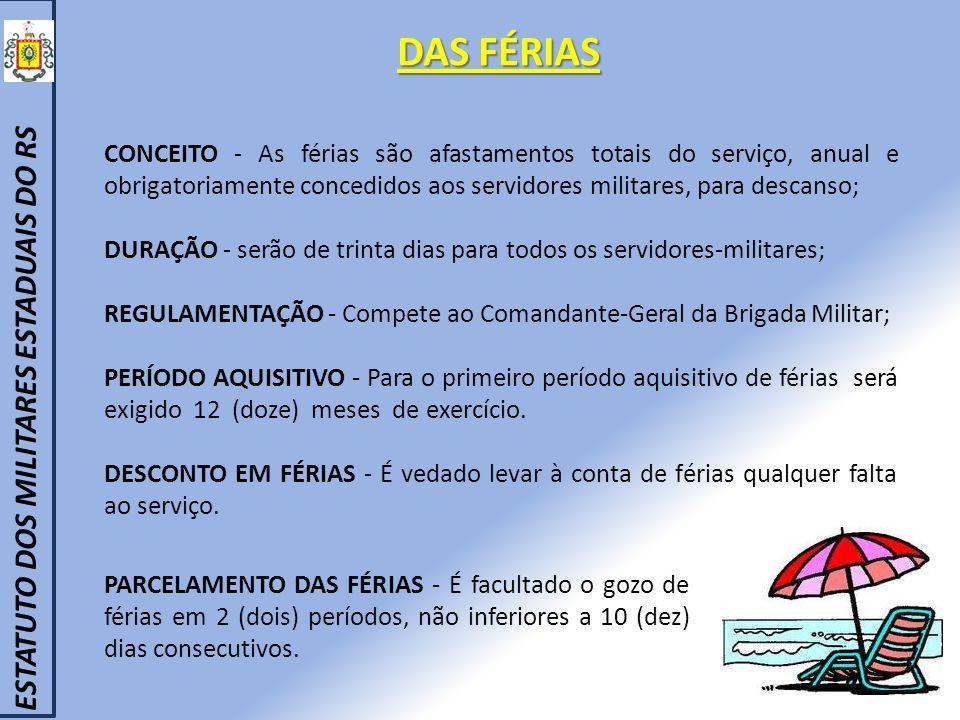 CONCEITO - As férias são afastamentos totais do serviço, anual e obrigatoriamente concedidos aos servidores militares, para descanso; DURAÇÃO - serão