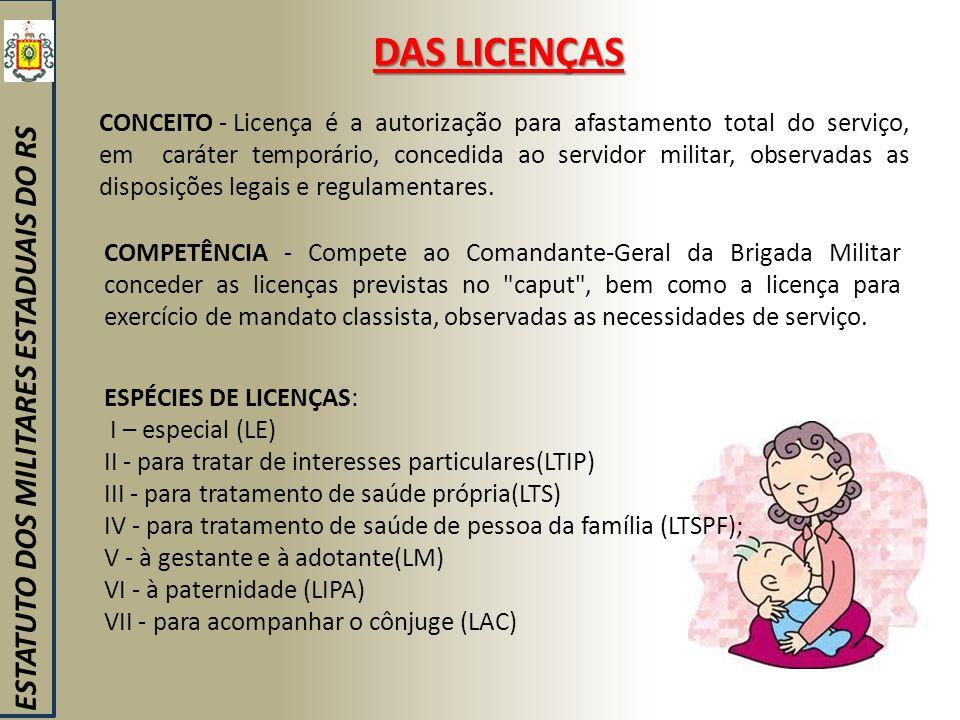 DAS LICENÇAS ESTATUTO DOS MILITARES ESTADUAIS DO RS CONCEITO - Licença é a autorização para afastamento total do serviço, em caráter temporário, conce