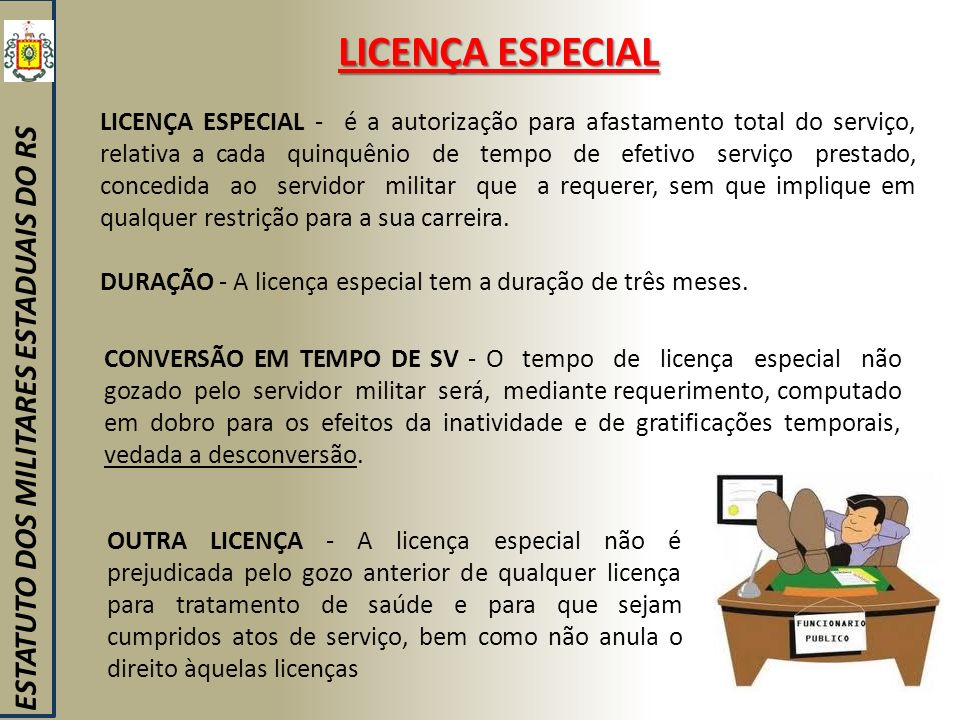 LICENÇA ESPECIAL ESTATUTO DOS MILITARES ESTADUAIS DO RS LICENÇA ESPECIAL - é a autorização para afastamento total do serviço, relativa a cada quinquên