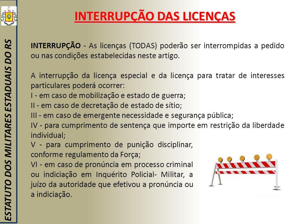 INTERRUPÇÃO DAS LICENÇAS ESTATUTO DOS MILITARES ESTADUAIS DO RS INTERRUPÇÃO - As licenças (TODAS) poderão ser interrompidas a pedido ou nas condições