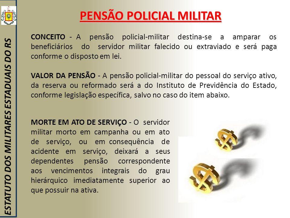 PENSÃO POLICIAL MILITAR ESTATUTO DOS MILITARES ESTADUAIS DO RS CONCEITO - A pensão policial-militar destina-se a amparar os beneficiários do servidor