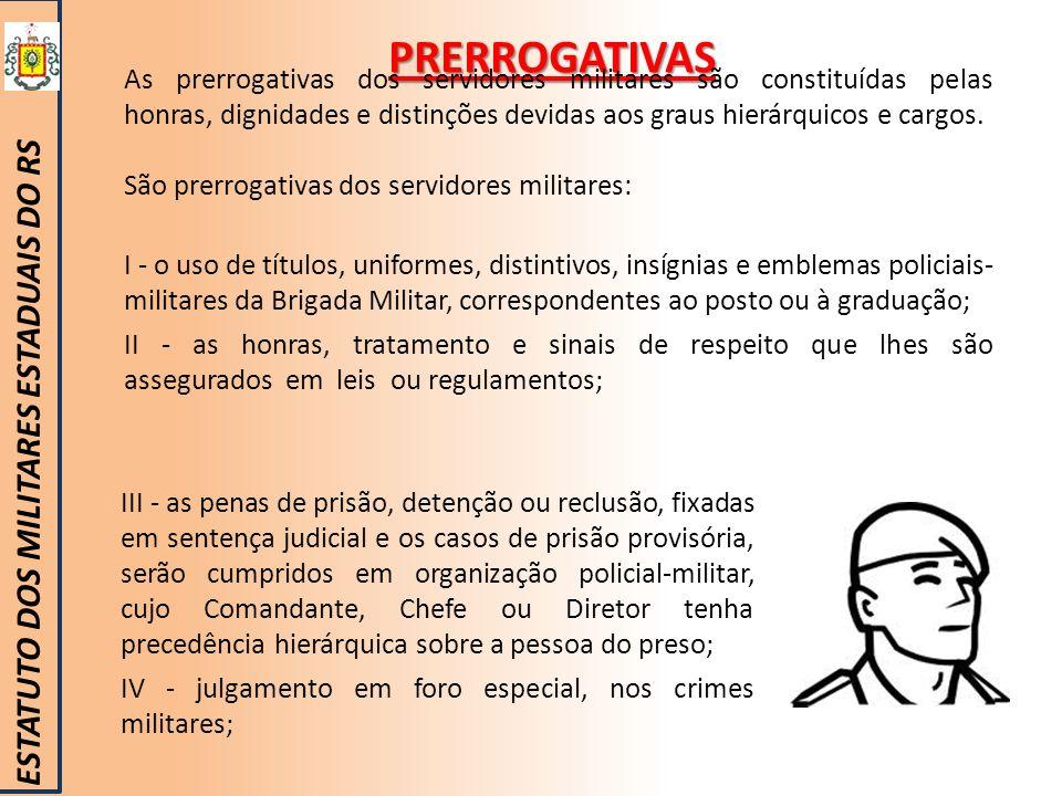 PRERROGATIVAS ESTATUTO DOS MILITARES ESTADUAIS DO RS As prerrogativas dos servidores militares são constituídas pelas honras, dignidades e distinções