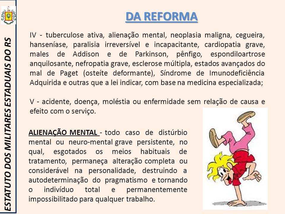 DA REFORMA ESTATUTO DOS MILITARES ESTADUAIS DO RS IV - tuberculose ativa, alienação mental, neoplasia maligna, cegueira, hanseníase, paralisia irrever