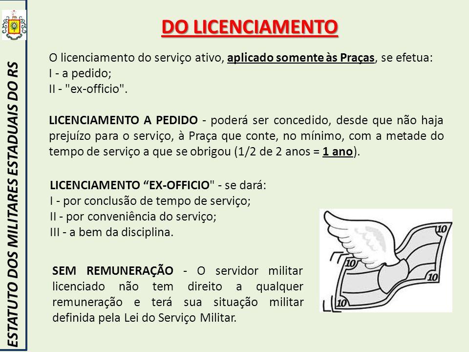 DO LICENCIAMENTO ESTATUTO DOS MILITARES ESTADUAIS DO RS O licenciamento do serviço ativo, aplicado somente às Praças, se efetua: I - a pedido; II -