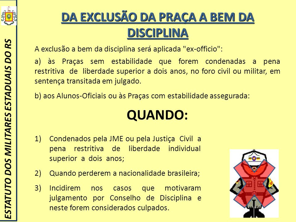 DA EXCLUSÃO DA PRAÇA A BEM DA DISCIPLINA ESTATUTO DOS MILITARES ESTADUAIS DO RS A exclusão a bem da disciplina será aplicada