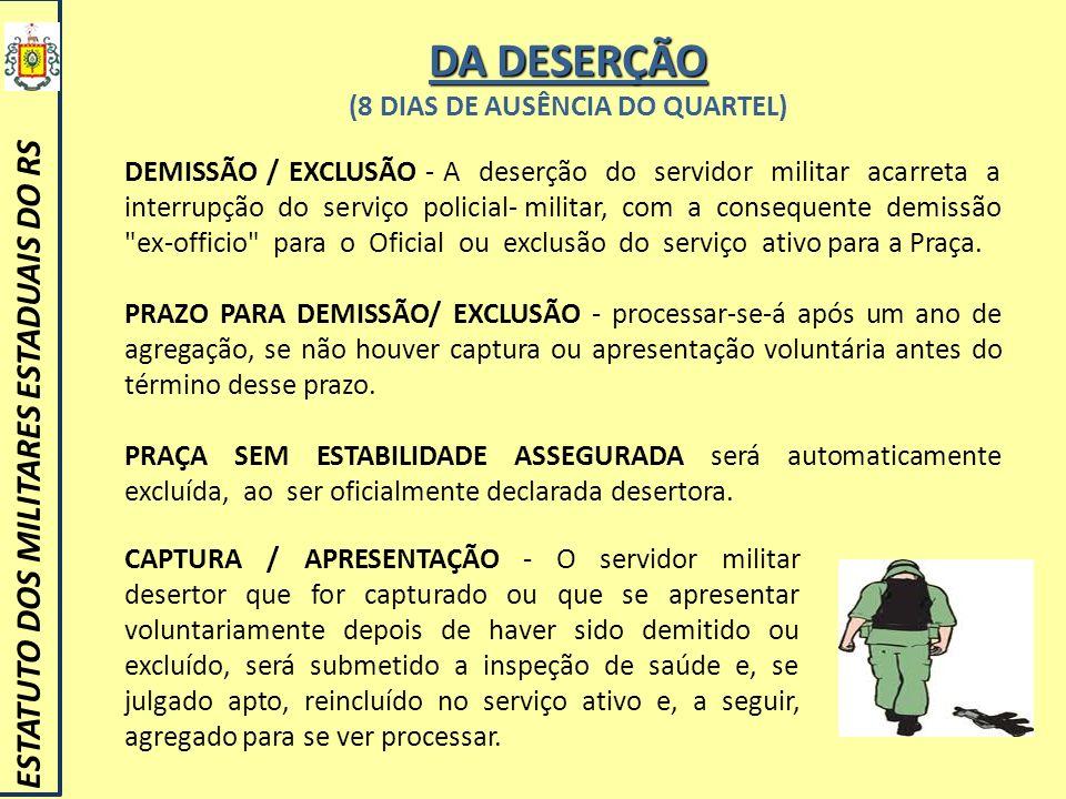 DA DESERÇÃO (8 DIAS DE AUSÊNCIA DO QUARTEL) ESTATUTO DOS MILITARES ESTADUAIS DO RS DEMISSÃO / EXCLUSÃO - A deserção do servidor militar acarreta a int
