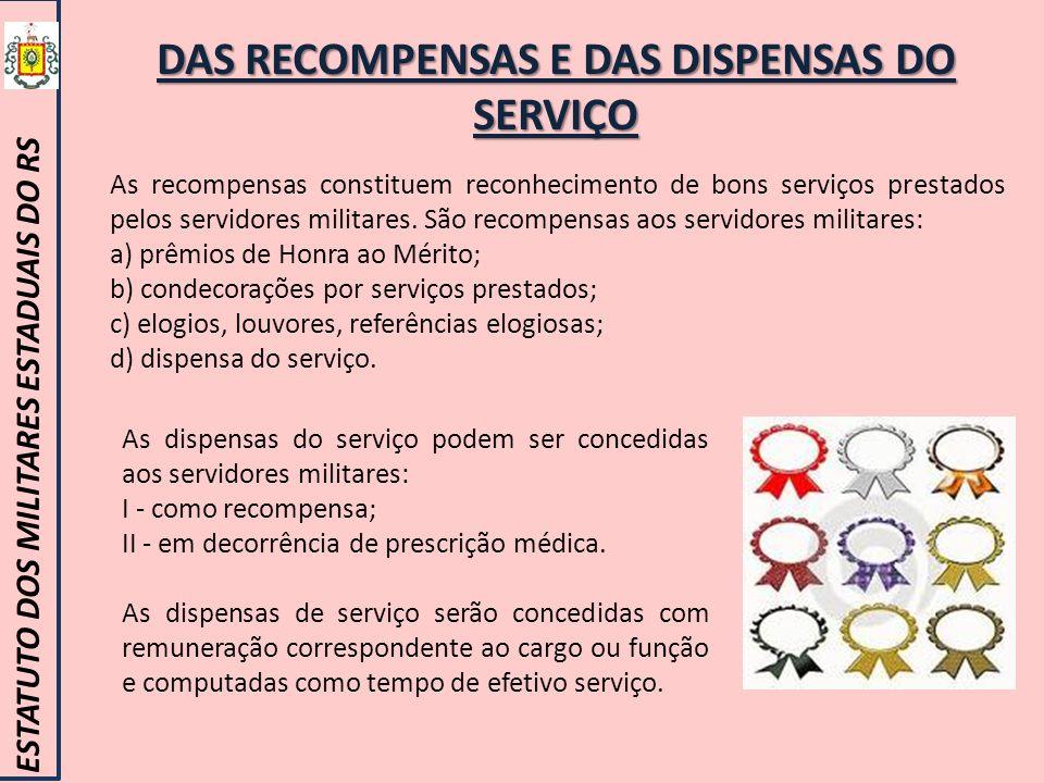 DAS RECOMPENSAS E DAS DISPENSAS DO SERVIÇO ESTATUTO DOS MILITARES ESTADUAIS DO RS As recompensas constituem reconhecimento de bons serviços prestados