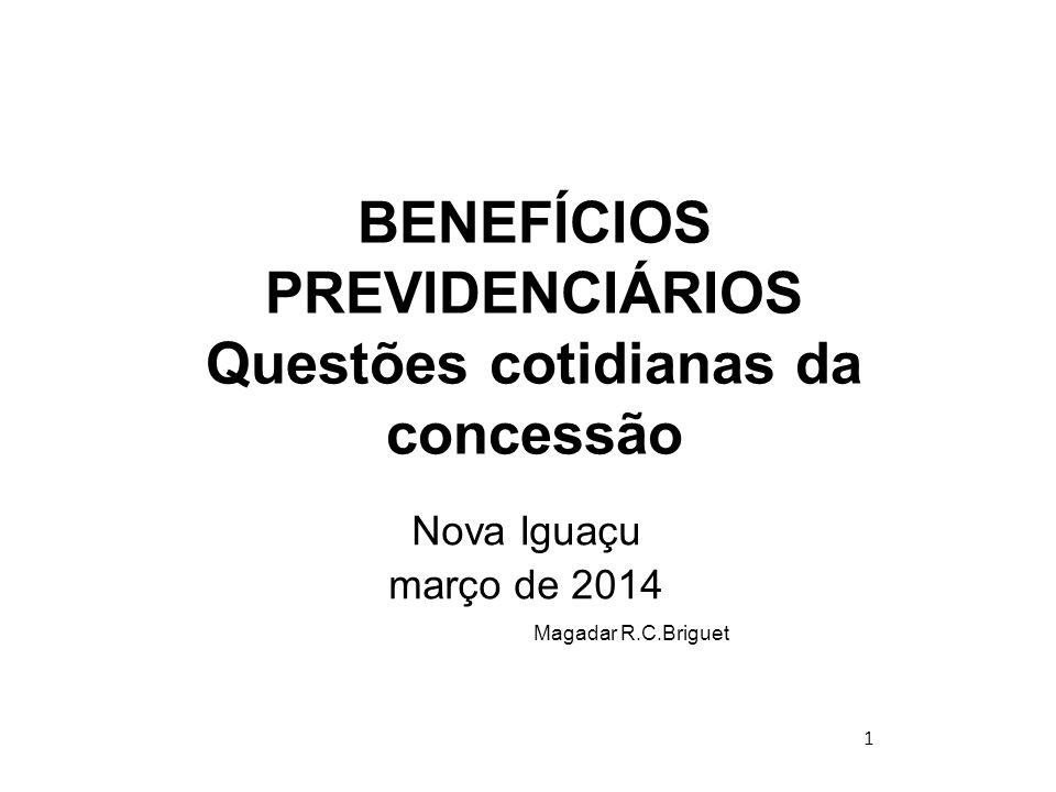1 BENEFÍCIOS PREVIDENCIÁRIOS Questões cotidianas da concessão Nova Iguaçu março de 2014 Magadar R.C.Briguet