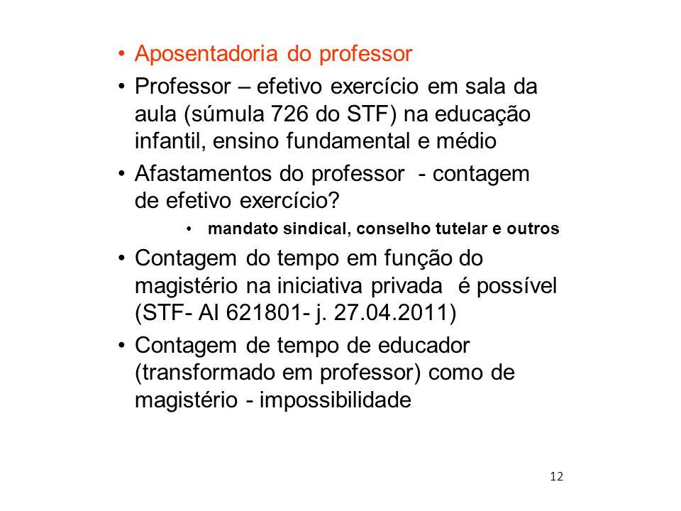 12 Aposentadoria do professor Professor – efetivo exercício em sala da aula (súmula 726 do STF) na educação infantil, ensino fundamental e médio Afast