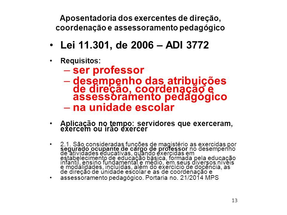 13 Aposentadoria dos exercentes de direção, coordenação e assessoramento pedagógico Lei 11.301, de 2006 – ADI 3772 Requisitos: –ser professor –desempe