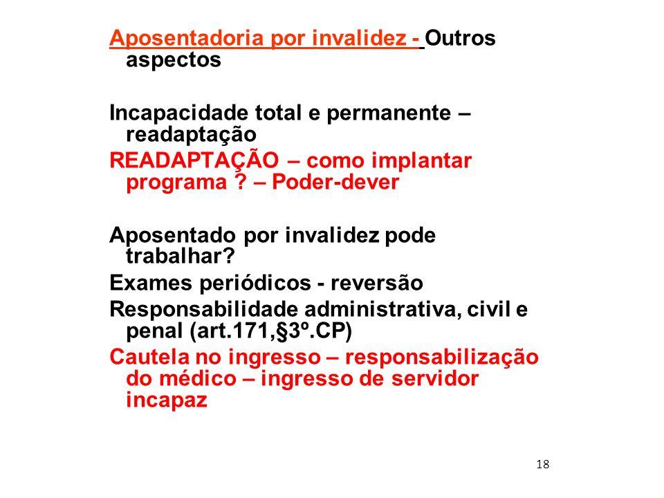 18 Aposentadoria por invalidez - Outros aspectos Incapacidade total e permanente – readaptação READAPTAÇÃO – como implantar programa ? – Poder-dever A