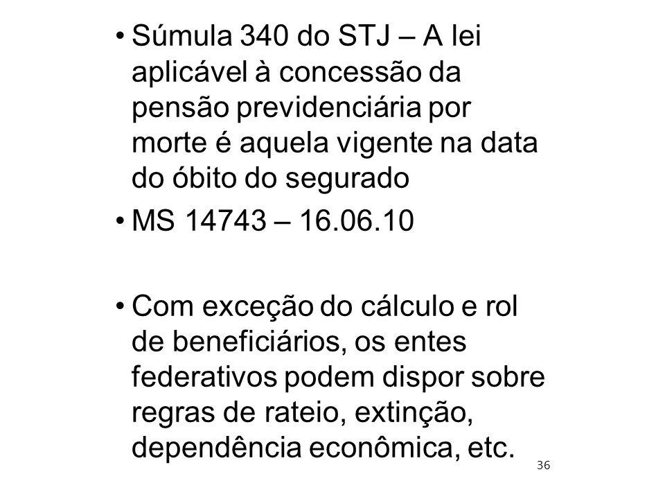 36 Súmula 340 do STJ – A lei aplicável à concessão da pensão previdenciária por morte é aquela vigente na data do óbito do segurado MS 14743 – 16.06.1
