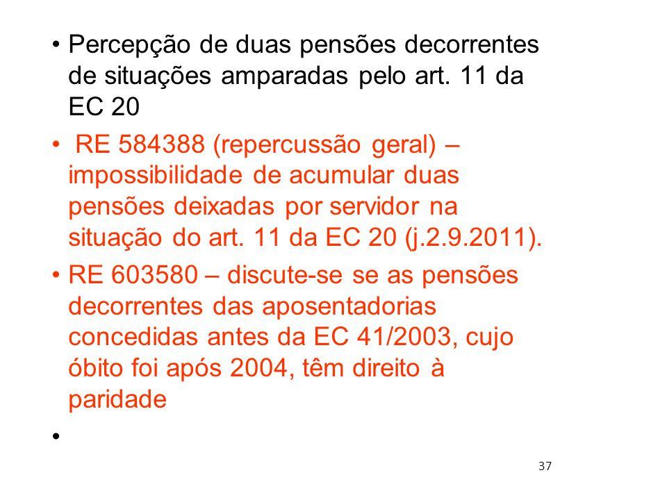 37 Percepção de duas pensões decorrentes de situações amparadas pelo art. 11 da EC 20 RE 584388 (repercussão geral) – impossibilidade de acumular duas
