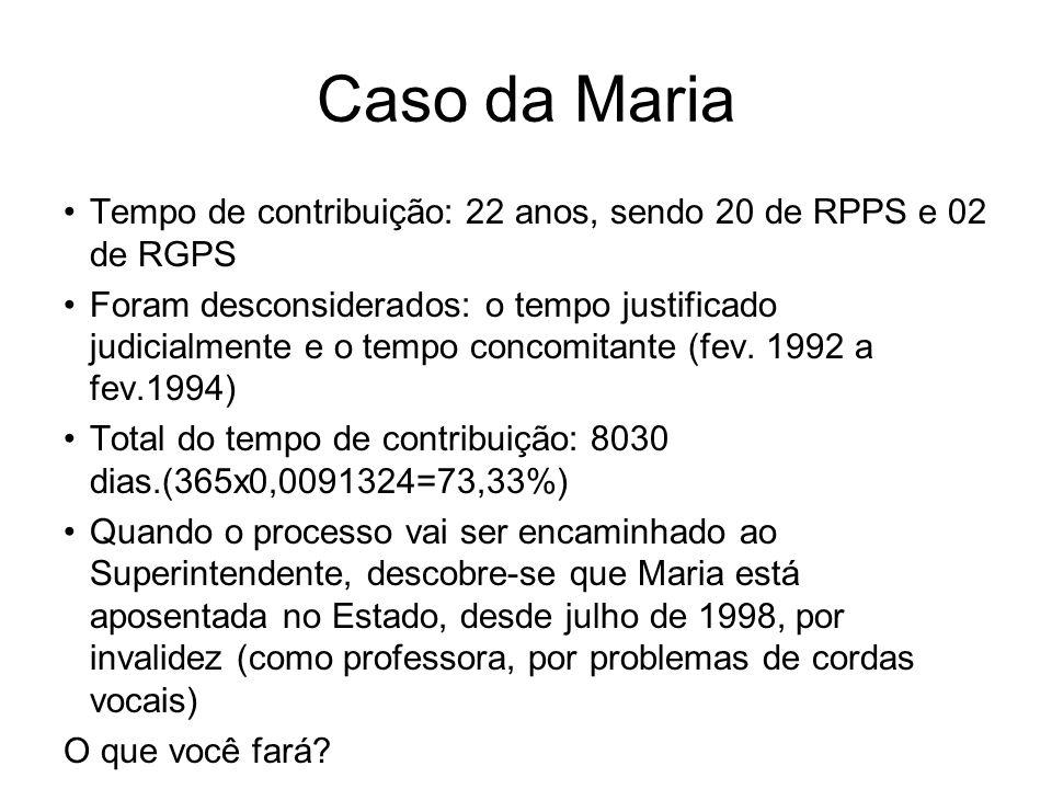 Caso da Maria Tempo de contribuição: 22 anos, sendo 20 de RPPS e 02 de RGPS Foram desconsiderados: o tempo justificado judicialmente e o tempo concomi
