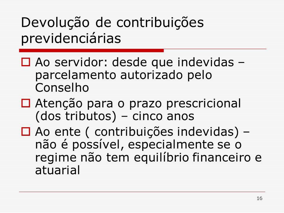 16 Devolução de contribuições previdenciárias Ao servidor: desde que indevidas – parcelamento autorizado pelo Conselho Atenção para o prazo prescricio
