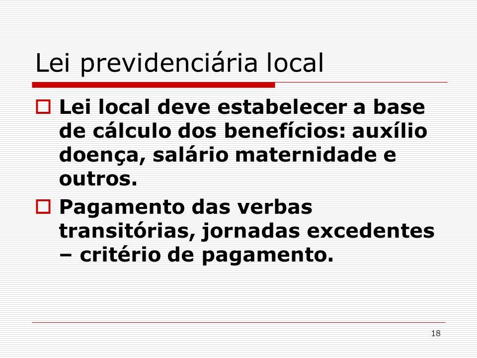 18 Lei previdenciária local Lei local deve estabelecer a base de cálculo dos benefícios: auxílio doença, salário maternidade e outros. Pagamento das v