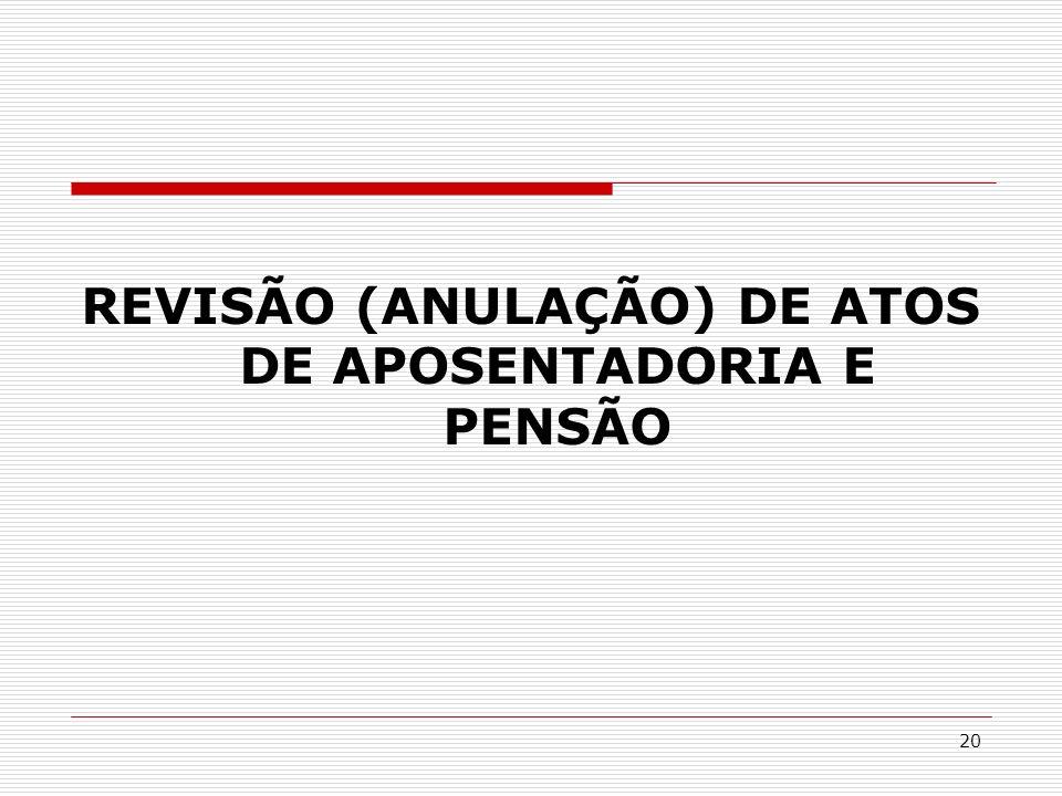 20 REVISÃO (ANULAÇÃO) DE ATOS DE APOSENTADORIA E PENSÃO