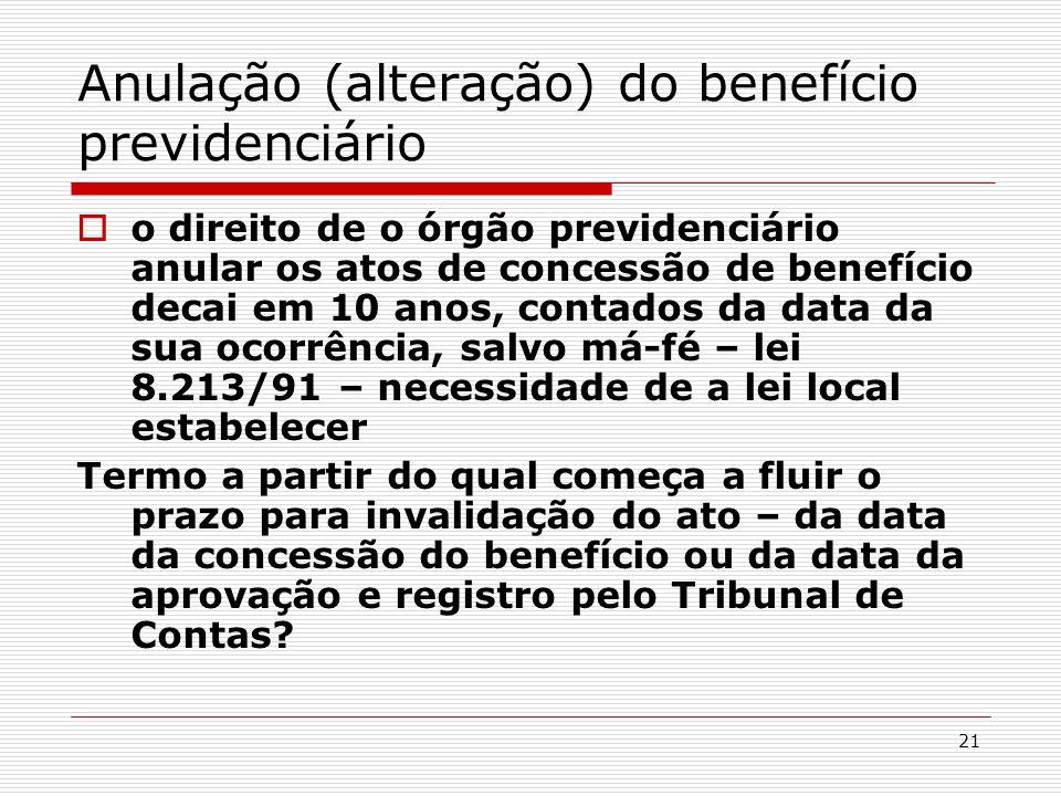 21 Anulação (alteração) do benefício previdenciário o direito de o órgão previdenciário anular os atos de concessão de benefício decai em 10 anos, con