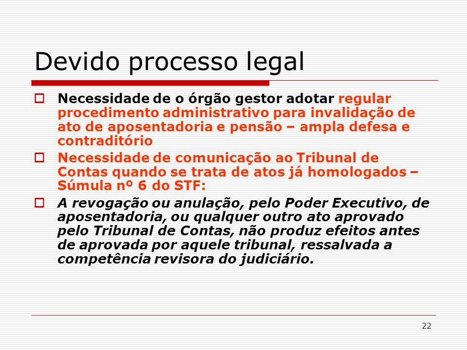 22 Devido processo legal Necessidade de o órgão gestor adotar regular procedimento administrativo para invalidação de ato de aposentadoria e pensão –