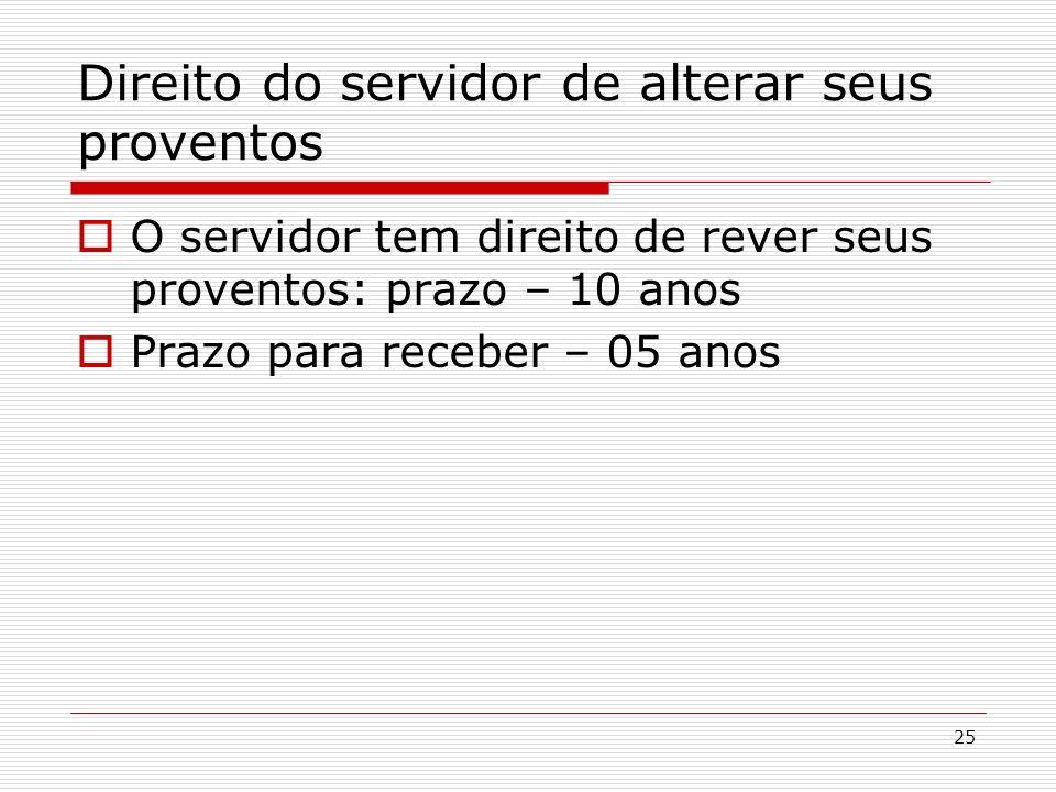 25 Direito do servidor de alterar seus proventos O servidor tem direito de rever seus proventos: prazo – 10 anos Prazo para receber – 05 anos