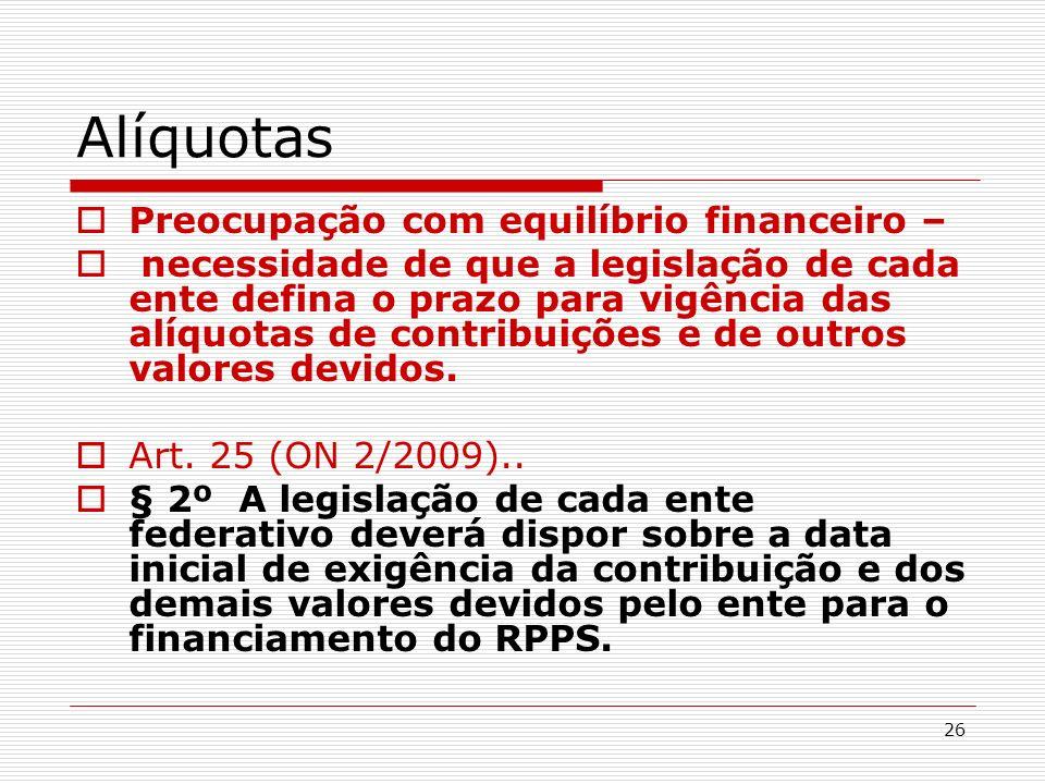 26 Alíquotas Preocupação com equilíbrio financeiro – necessidade de que a legislação de cada ente defina o prazo para vigência das alíquotas de contri