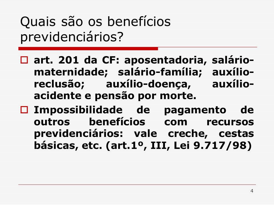 4 Quais são os benefícios previdenciários? art. 201 da CF: aposentadoria, salário- maternidade; salário-família; auxílio- reclusão; auxílio-doença, au