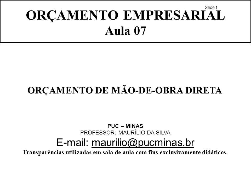 Slide 1 ORÇAMENTO EMPRESARIAL Aula 07 ORÇAMENTO DE MÃO-DE-OBRA DIRETA PUC – MINAS PROFESSOR: MAURÍLIO DA SILVA E-mail: maurilio@pucminas.brmaurilio@pu