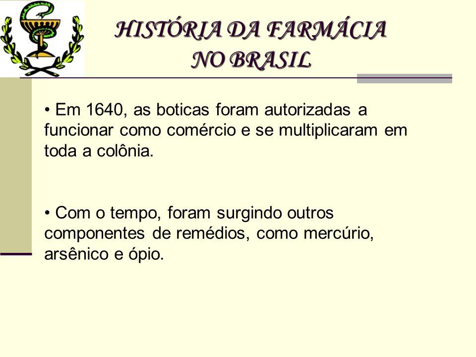 HISTÓRIA DA FARMÁCIA NO BRASIL Em 1640, as boticas foram autorizadas a funcionar como comércio e se multiplicaram em toda a colônia. Com o tempo, fora