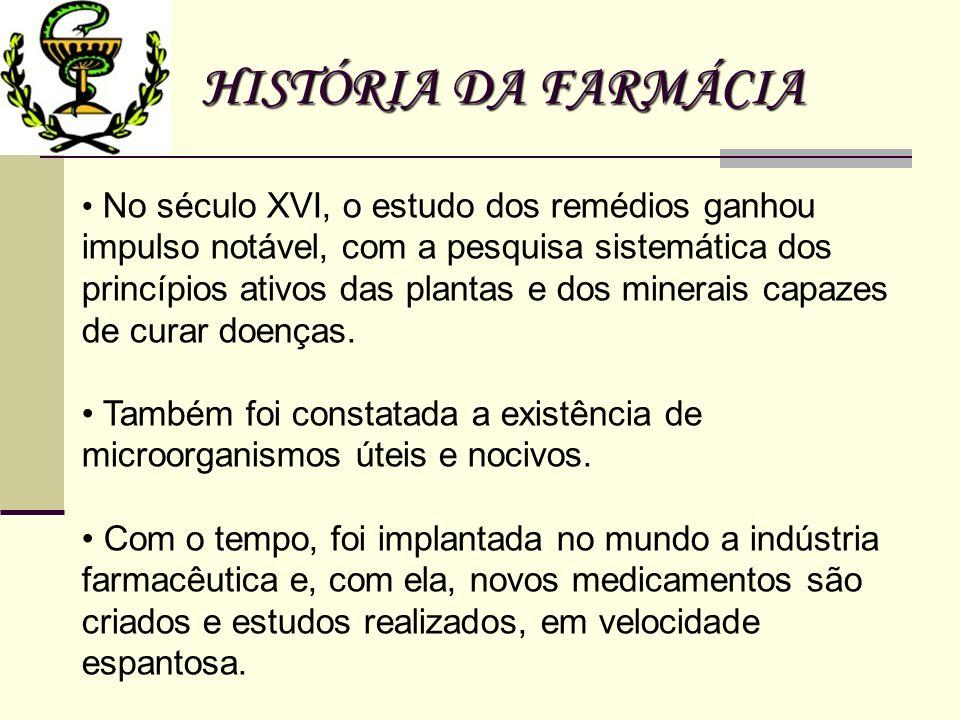 HISTÓRIA DA FARMÁCIA No século XVI, o estudo dos remédios ganhou impulso notável, com a pesquisa sistemática dos princípios ativos das plantas e dos m