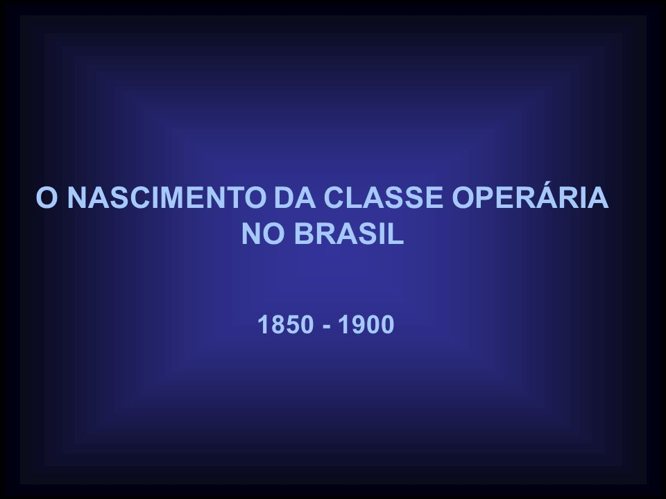 O NASCIMENTO DA CLASSE OPERÁRIA NO BRASIL 1850 - 1900