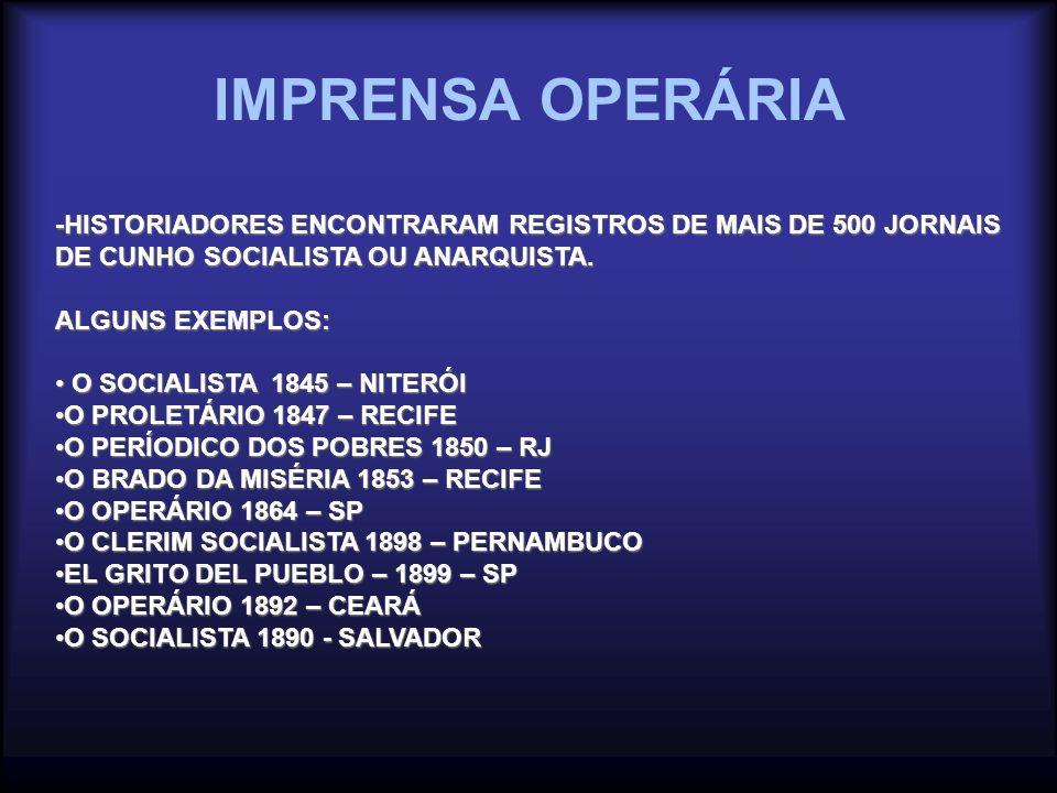 IMPRENSA OPERÁRIA -HISTORIADORES ENCONTRARAM REGISTROS DE MAIS DE 500 JORNAIS DE CUNHO SOCIALISTA OU ANARQUISTA. ALGUNS EXEMPLOS: O SOCIALISTA 1845 –