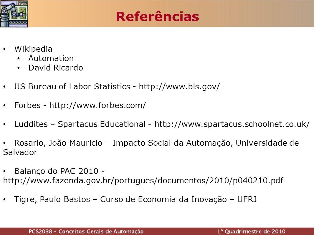 Referências Wikipedia Automation David Ricardo US Bureau of Labor Statistics - http://www.bls.gov/ Forbes - http://www.forbes.com/ Luddites – Spartacus Educational - http://www.spartacus.schoolnet.co.uk/ Rosario, João Mauricio – Impacto Social da Automação, Universidade de Salvador Balanço do PAC 2010 - http://www.fazenda.gov.br/portugues/documentos/2010/p040210.pdf Tigre, Paulo Bastos – Curso de Economia da Inovação – UFRJ