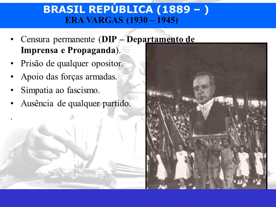 BRASIL REPÚBLICA (1889 – ) Prof. José Augusto Fiorin ERA VARGAS (1930 – 1945) Censura permanente (DIP – Departamento de Imprensa e Propaganda). Prisão